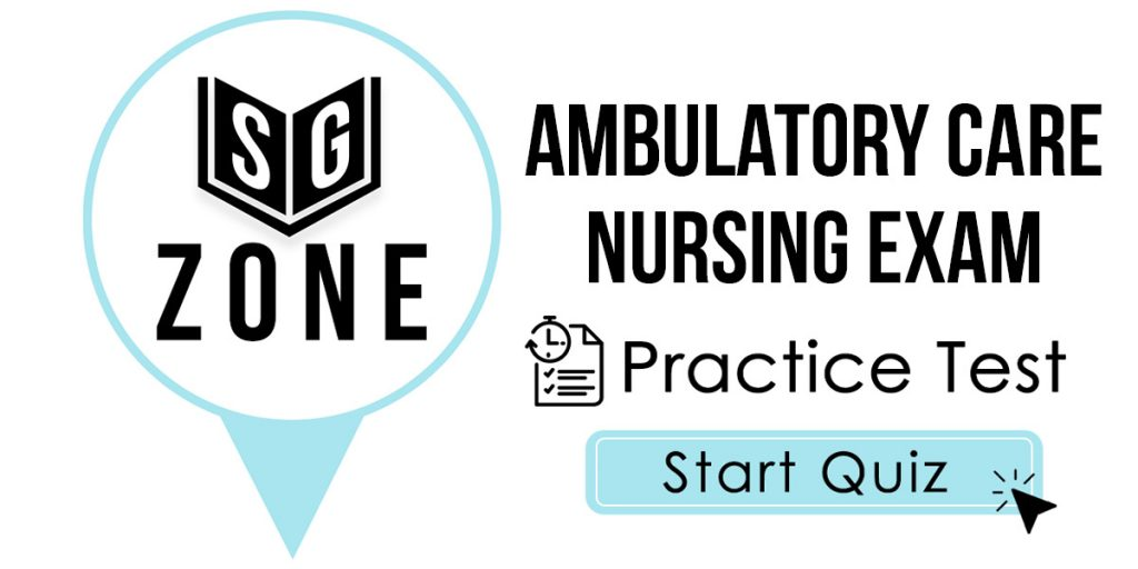 Click here to start our Ambulatory Care Nursing Exam Practice Test