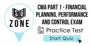 Click here to start our practice test for the CMA Part 1 - Financial Planning, Performance and Control Exam